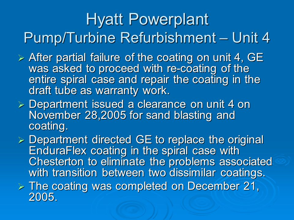 Hyatt Powerplant Pump/Turbine Refurbishment – Unit 4  After partial failure of the coating on unit 4, GE was asked to proceed with re-coating of the