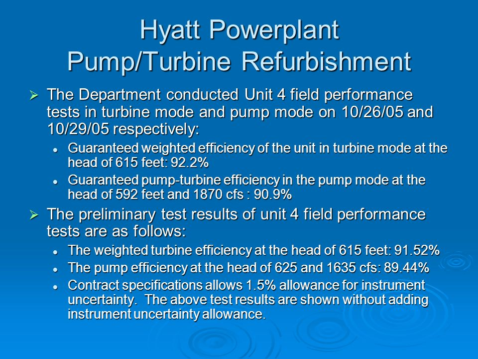 Hyatt Powerplant Pump/Turbine Refurbishment  The Department conducted Unit 4 field performance tests in turbine mode and pump mode on 10/26/05 and 10