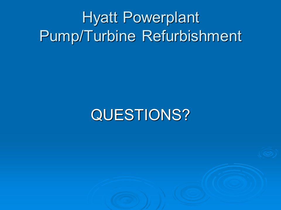 Hyatt Powerplant Pump/Turbine Refurbishment QUESTIONS?