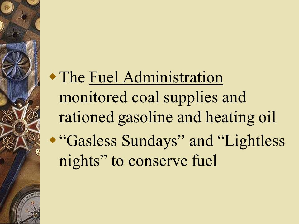  The Fuel Administration monitored coal supplies and rationed gasoline and heating oil  Gasless Sundays and Lightless nights to conserve fuel