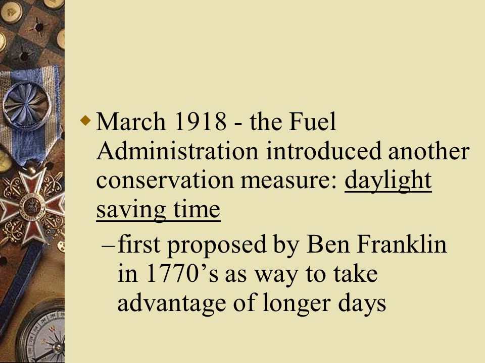  March 1918 - the Fuel Administration introduced another conservation measure: daylight saving time – first proposed by Ben Franklin in 1770's as way to take advantage of longer days