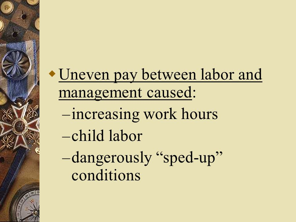  Uneven pay between labor and management caused: – increasing work hours – child labor – dangerously sped-up conditions
