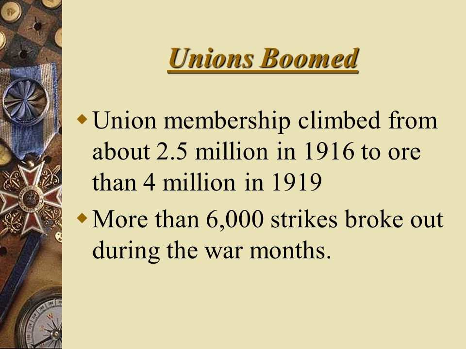 Unions Boomed  Union membership climbed from about 2.5 million in 1916 to ore than 4 million in 1919  More than 6,000 strikes broke out during the war months.