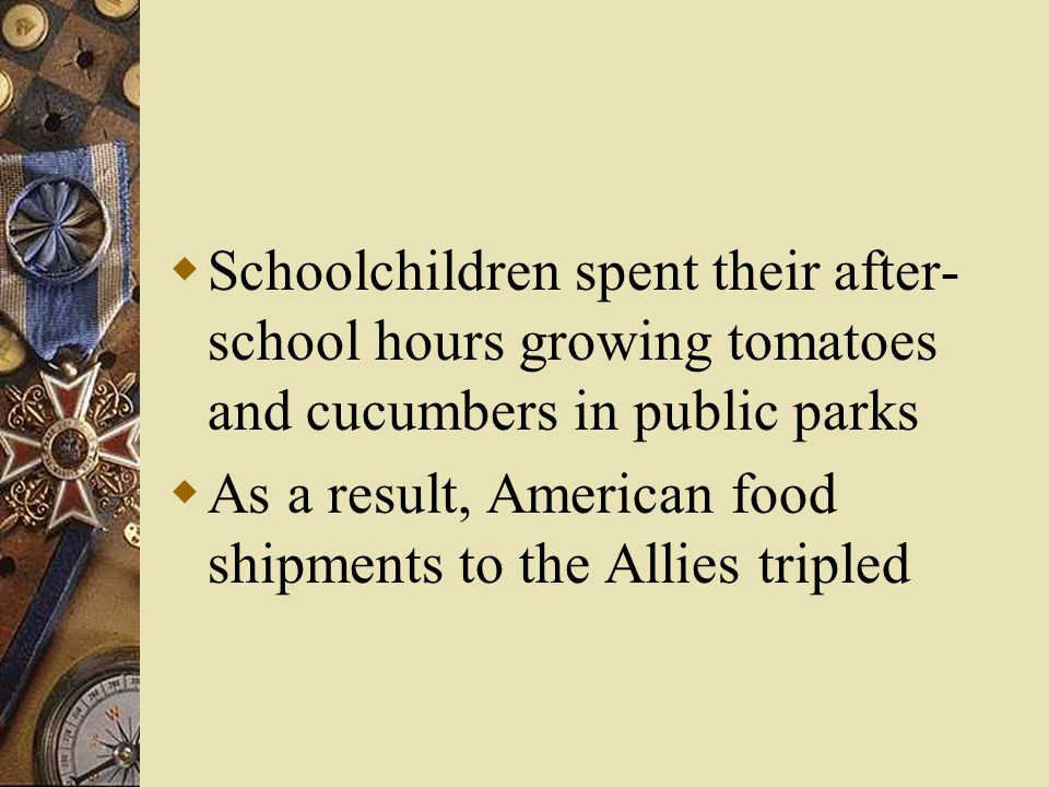  Schoolchildren spent their after- school hours growing tomatoes and cucumbers in public parks  As a result, American food shipments to the Allies tripled