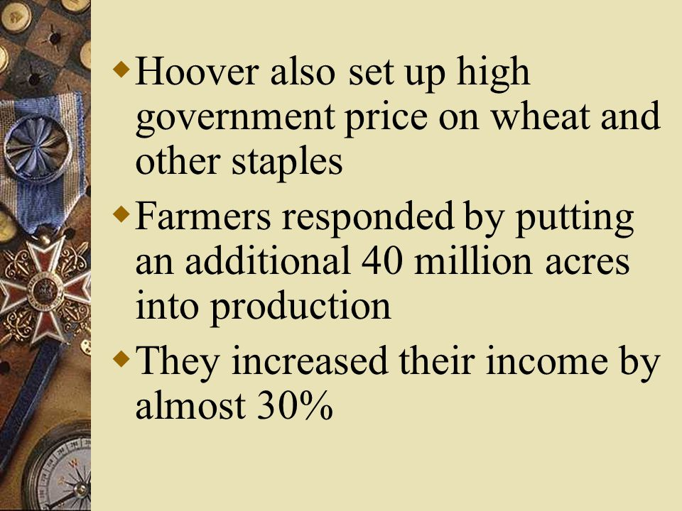  Hoover also set up high government price on wheat and other staples  Farmers responded by putting an additional 40 million acres into production  They increased their income by almost 30%