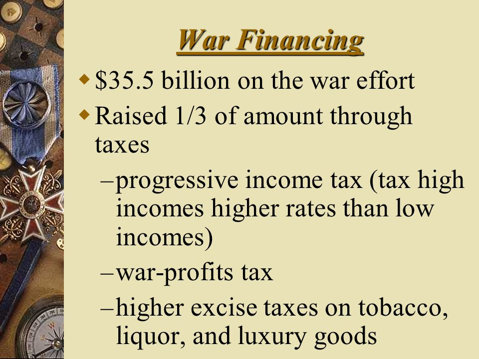 War Financing  $35.5 billion on the war effort  Raised 1/3 of amount through taxes – progressive income tax (tax high incomes higher rates than low incomes) – war-profits tax – higher excise taxes on tobacco, liquor, and luxury goods
