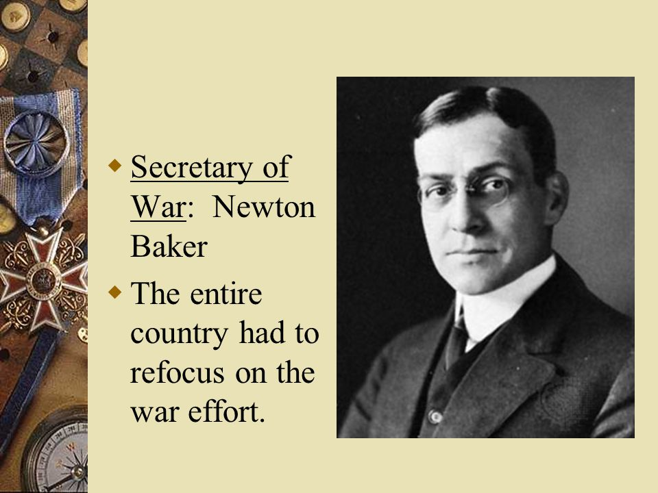  Secretary of War: Newton Baker  The entire country had to refocus on the war effort.