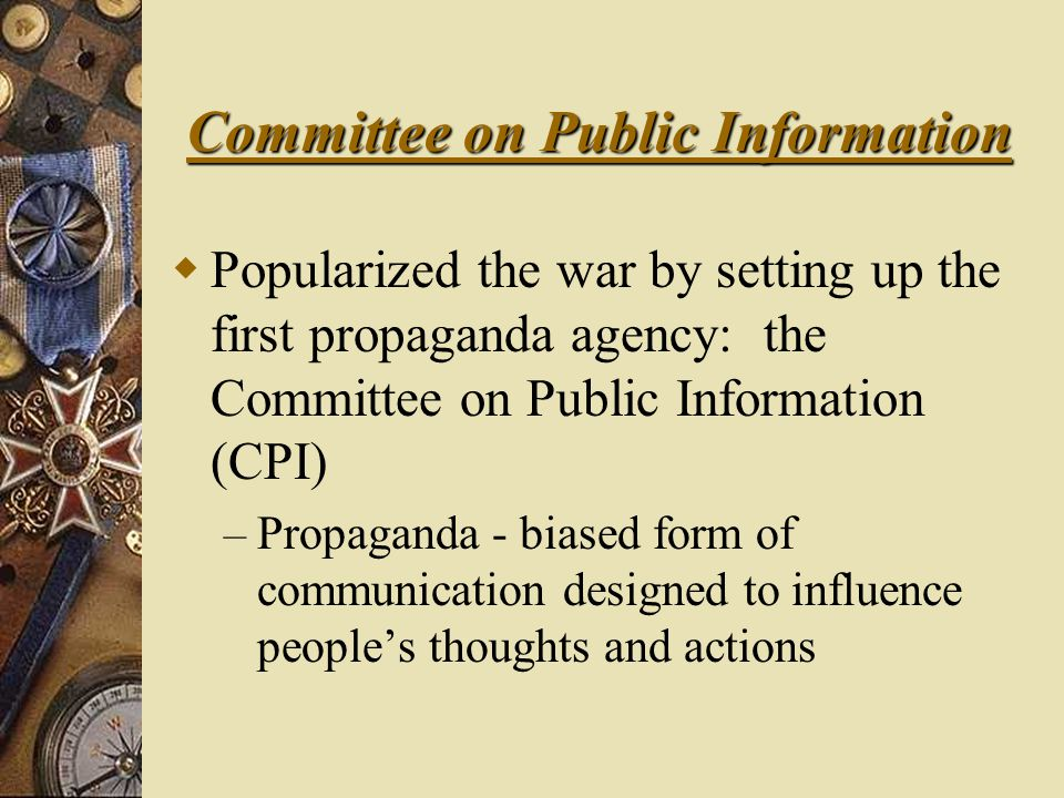 Committee on Public Information  Popularized the war by setting up the first propaganda agency: the Committee on Public Information (CPI) – Propaganda - biased form of communication designed to influence people's thoughts and actions
