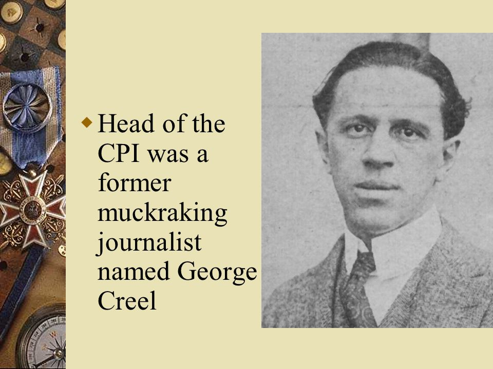  Head of the CPI was a former muckraking journalist named George Creel