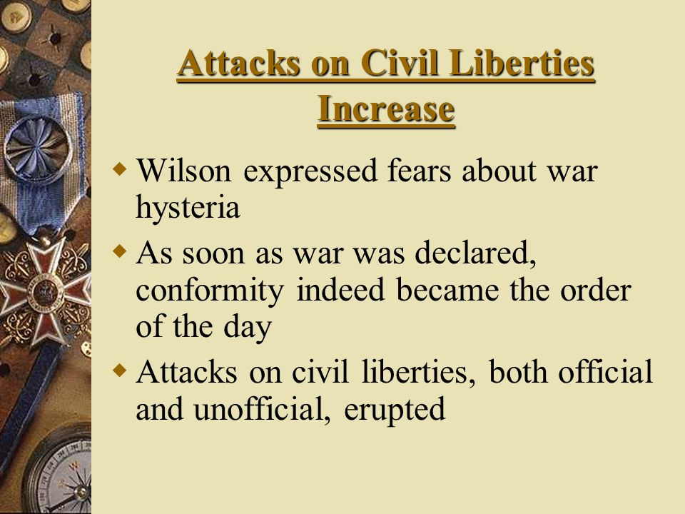 Attacks on Civil Liberties Increase  Wilson expressed fears about war hysteria  As soon as war was declared, conformity indeed became the order of the day  Attacks on civil liberties, both official and unofficial, erupted