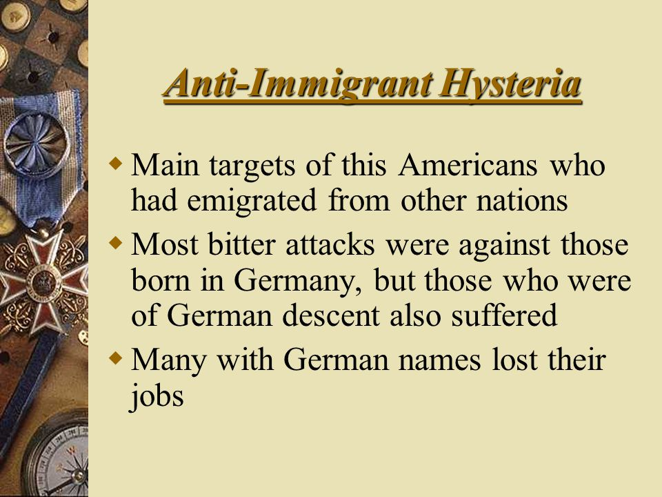 Anti-Immigrant Hysteria  Main targets of this Americans who had emigrated from other nations  Most bitter attacks were against those born in Germany, but those who were of German descent also suffered  Many with German names lost their jobs