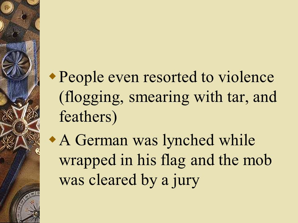  People even resorted to violence (flogging, smearing with tar, and feathers)  A German was lynched while wrapped in his flag and the mob was cleared by a jury
