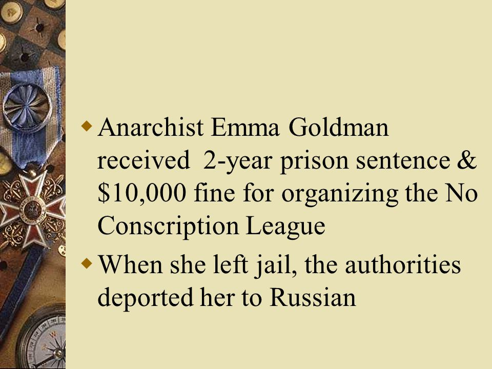  Anarchist Emma Goldman received 2-year prison sentence & $10,000 fine for organizing the No Conscription League  When she left jail, the authorities deported her to Russian