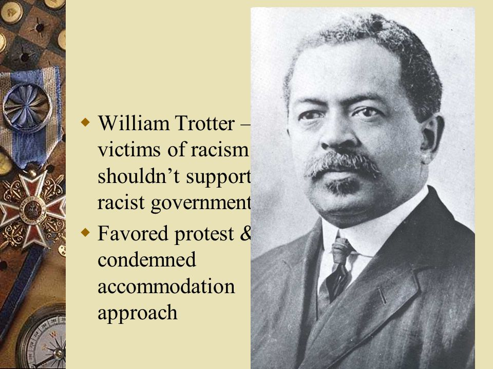  William Trotter – victims of racism shouldn't support racist government  Favored protest & condemned accommodation approach