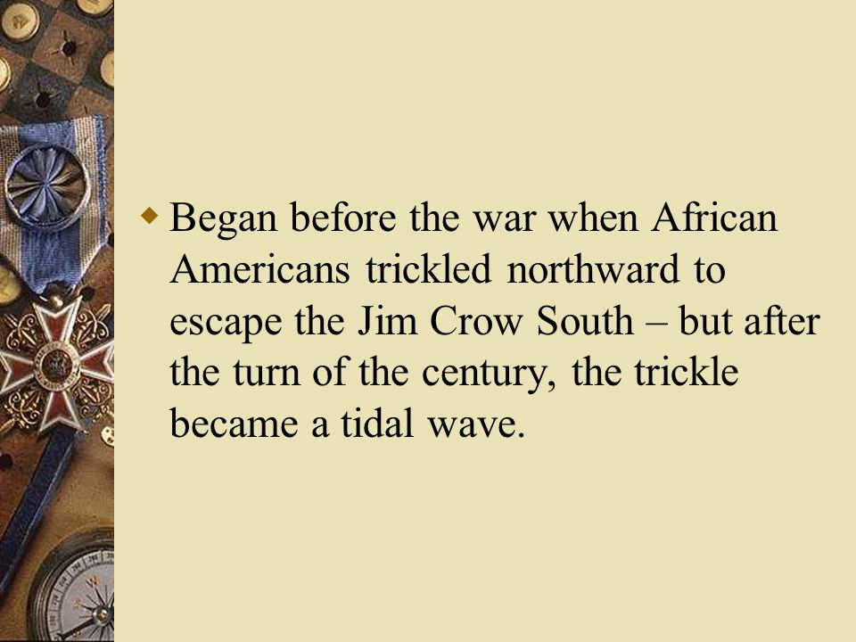  Began before the war when African Americans trickled northward to escape the Jim Crow South – but after the turn of the century, the trickle became a tidal wave.