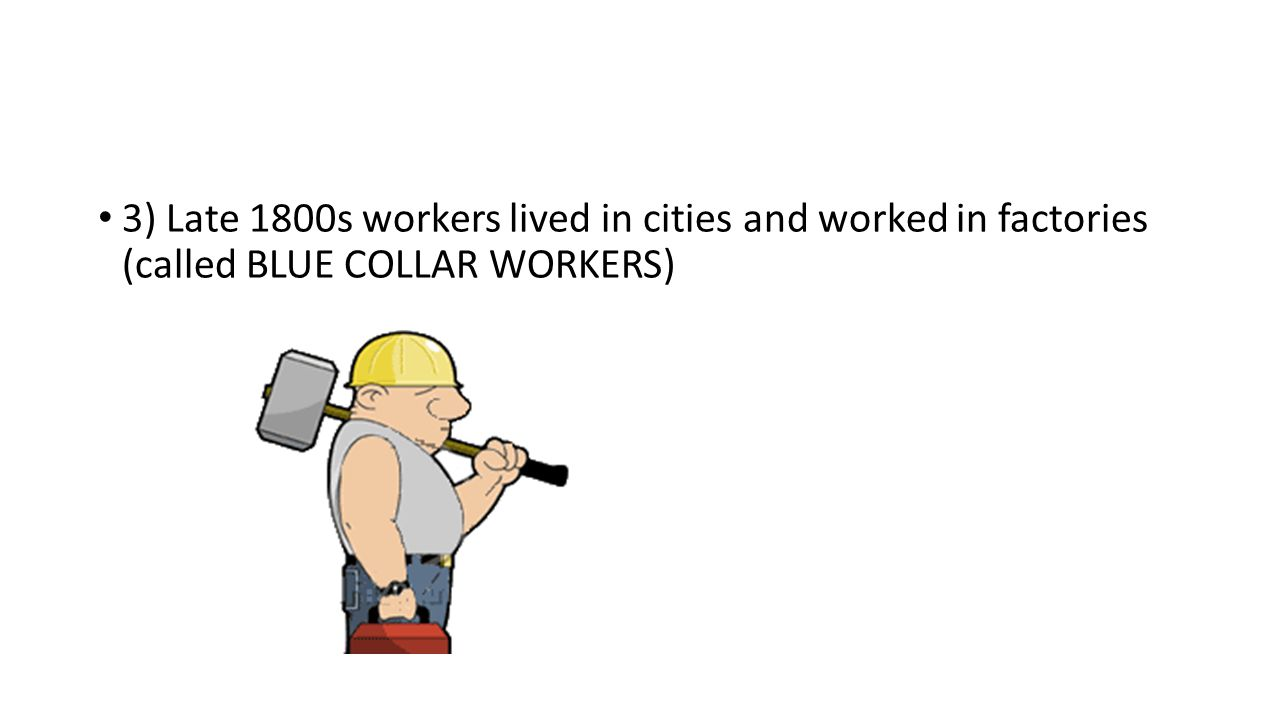 3) Late 1800s workers lived in cities and worked in factories (called BLUE COLLAR WORKERS)