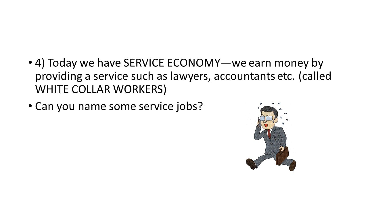 4) Today we have SERVICE ECONOMY—we earn money by providing a service such as lawyers, accountants etc. (called WHITE COLLAR WORKERS) Can you name som