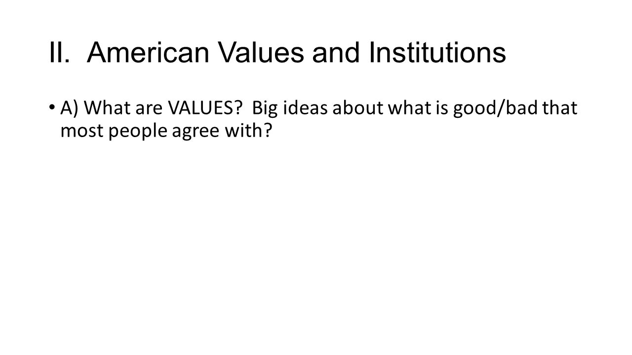 II. American Values and Institutions A) What are VALUES? Big ideas about what is good/bad that most people agree with?