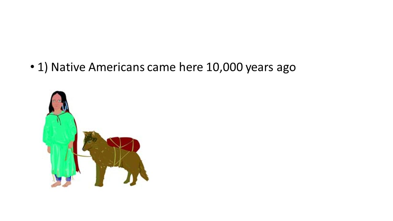 1) Native Americans came here 10,000 years ago