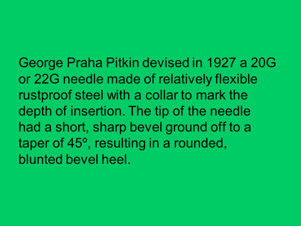 George Praha Pitkin devised in 1927 a 20G or 22G needle made of relatively flexible rustproof steel with a collar to mark the depth of insertion.