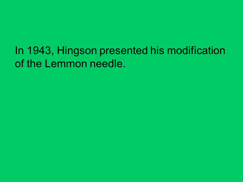 In 1943, Hingson presented his modification of the Lemmon needle.