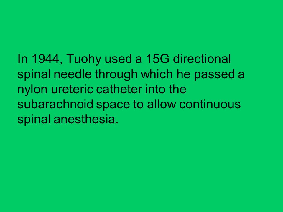 In 1944, Tuohy used a 15G directional spinal needle through which he passed a nylon ureteric catheter into the subarachnoid space to allow continuous spinal anesthesia.