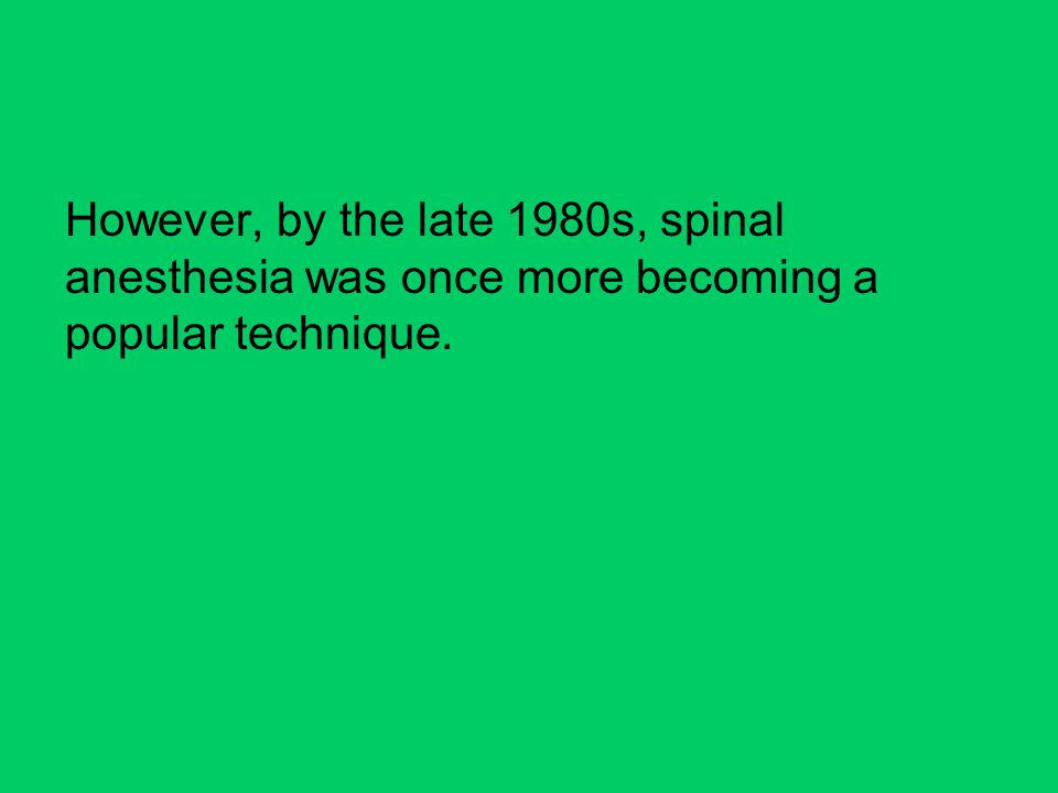 However, by the late 1980s, spinal anesthesia was once more becoming a popular technique.