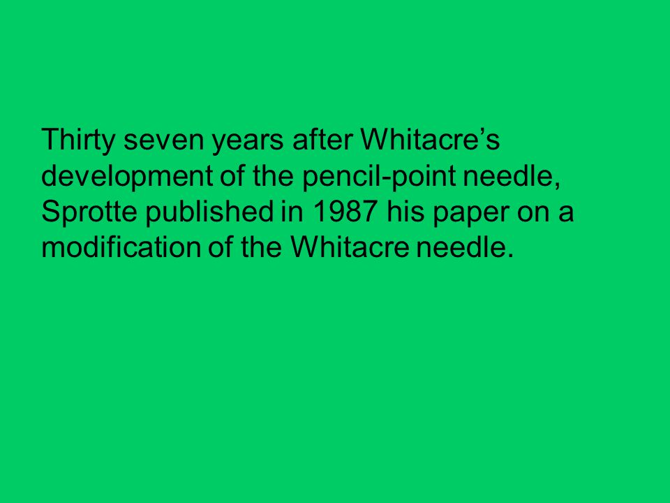 Thirty seven years after Whitacre's development of the pencil-point needle, Sprotte published in 1987 his paper on a modification of the Whitacre needle.