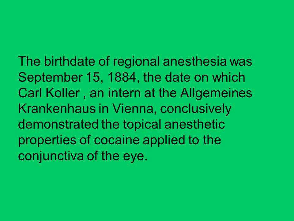 The birthdate of regional anesthesia was September 15, 1884, the date on which Carl Koller, an intern at the Allgemeines Krankenhaus in Vienna, conclusively demonstrated the topical anesthetic properties of cocaine applied to the conjunctiva of the eye.
