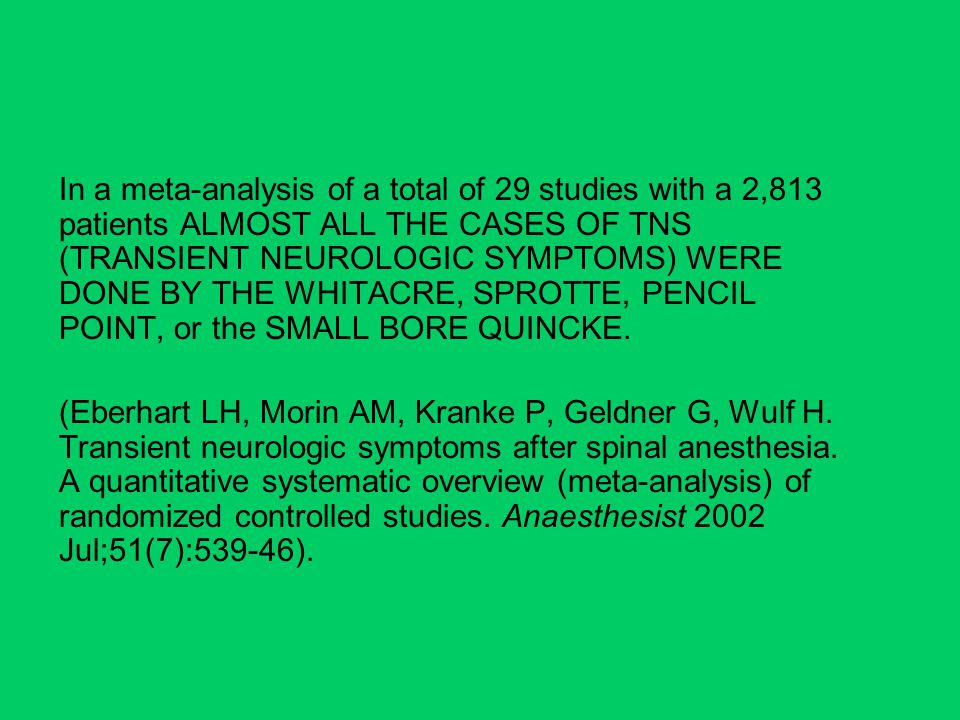 In a meta-analysis of a total of 29 studies with a 2,813 patients ALMOST ALL THE CASES OF TNS (TRANSIENT NEUROLOGIC SYMPTOMS) WERE DONE BY THE WHITACRE, SPROTTE, PENCIL POINT, or the SMALL BORE QUINCKE.
