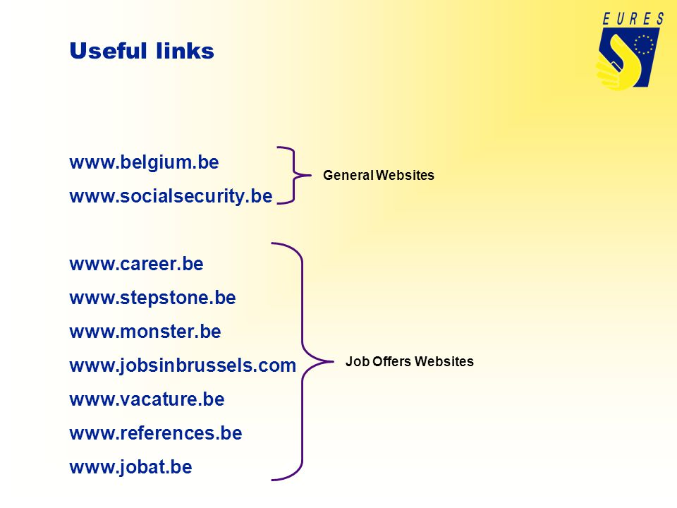 Useful links www.belgium.be www.socialsecurity.be www.career.be www.stepstone.be www.monster.be www.jobsinbrussels.com www.vacature.be www.references.be www.jobat.be General Websites Job Offers Websites