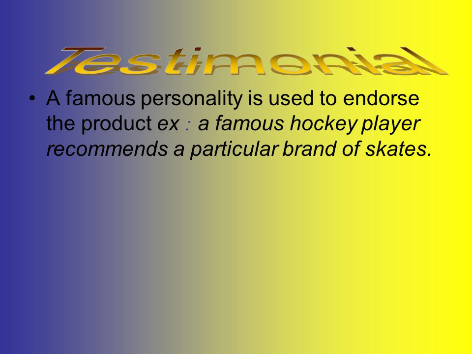 A famous personality is used to endorse the product ex : a famous hockey player recommends a particular brand of skates.