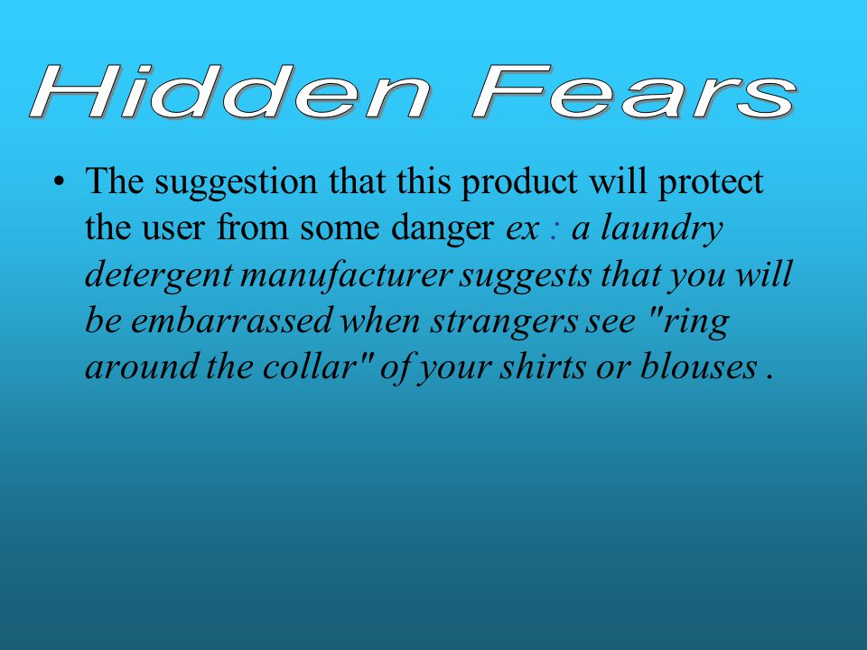 The suggestion that this product will protect the user from some danger ex : a laundry detergent manufacturer suggests that you will be embarrassed wh
