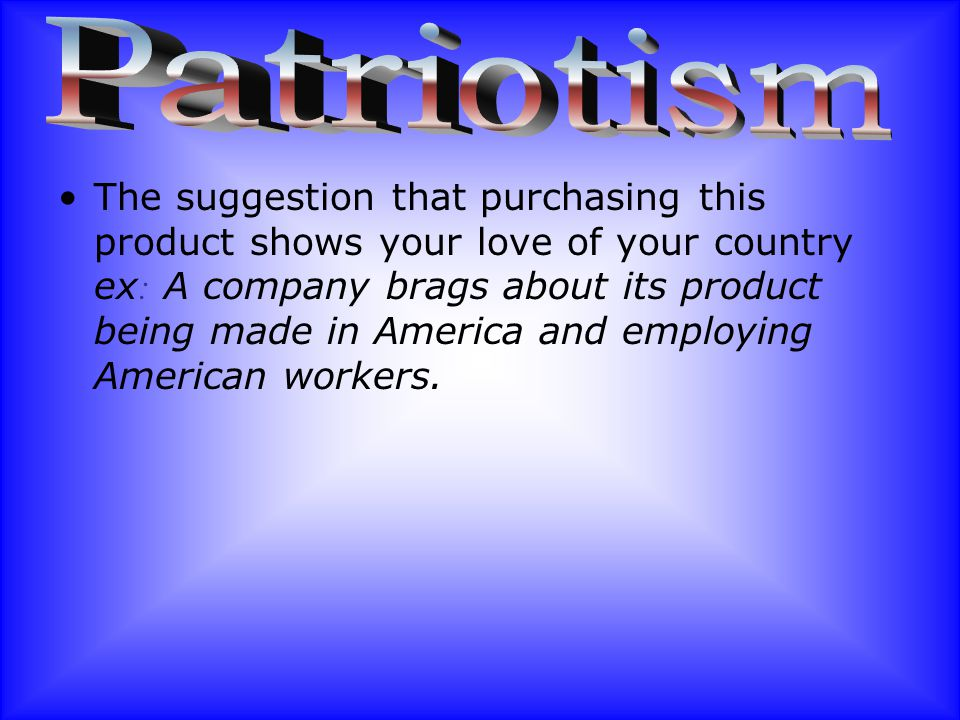 The suggestion that purchasing this product shows your love of your country ex : A company brags about its product being made in America and employing