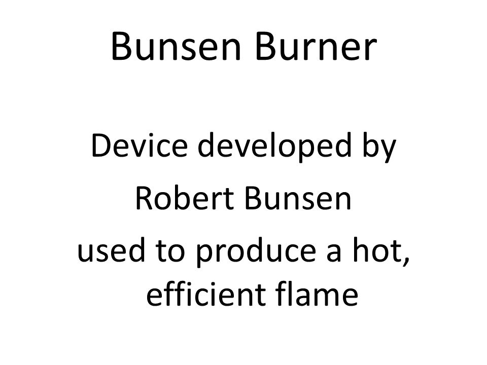 Bunsen Burner Device developed by Robert Bunsen used to produce a hot, efficient flame