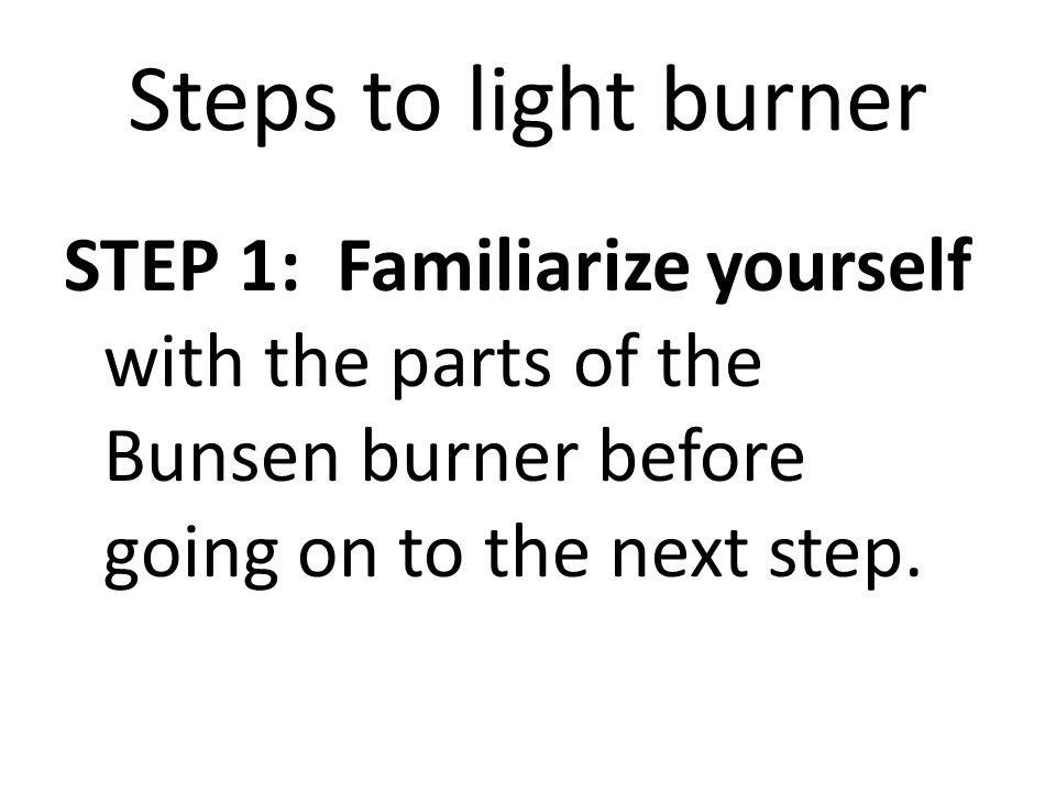 Steps to light burner STEP 1: Familiarize yourself with the parts of the Bunsen burner before going on to the next step.