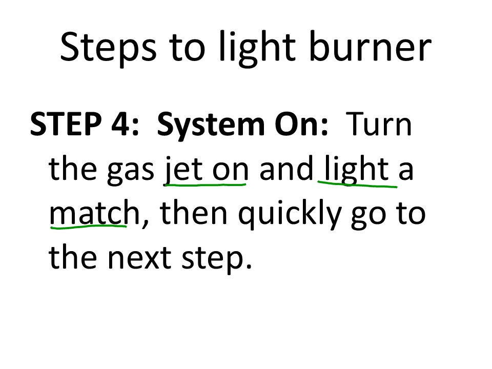 Steps to light burner STEP 4: System On: Turn the gas jet on and light a match, then quickly go to the next step.