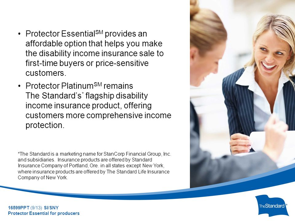 © 2010 Standard Insurance Company Protector Essential SM provides an affordable option that helps you make the disability income insurance sale to first-time buyers or price-sensitive customers.