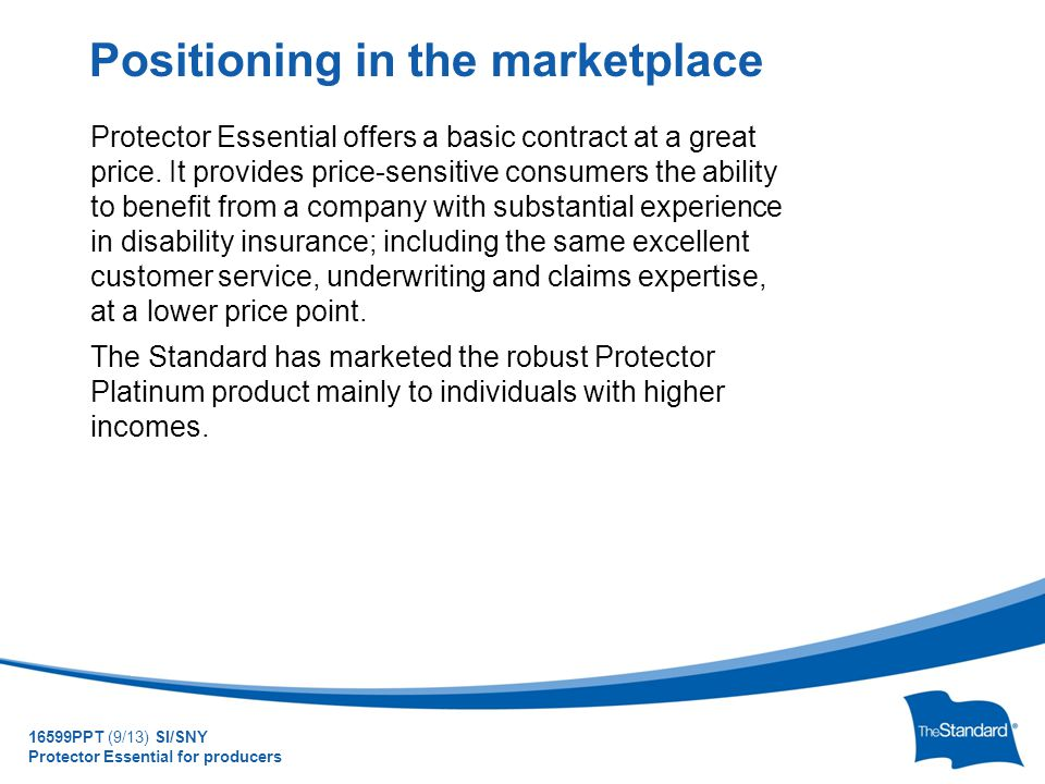© 2010 Standard Insurance Company Protector Essential offers a basic contract at a great price. It provides price-sensitive consumers the ability to b