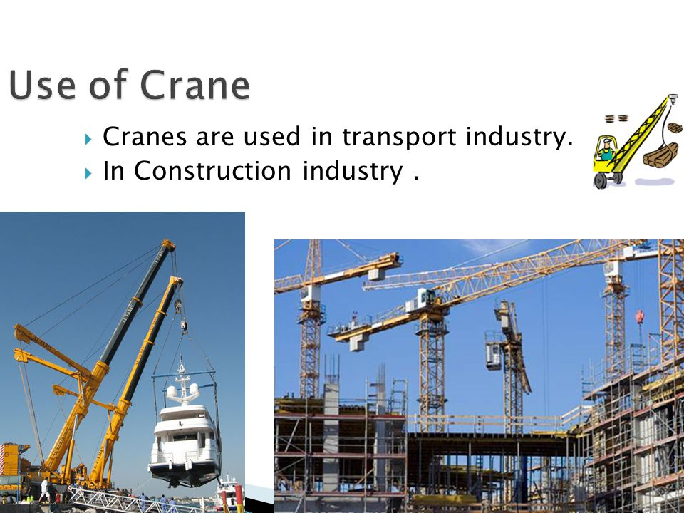  Cranes are used in transport industry. In Construction industry.