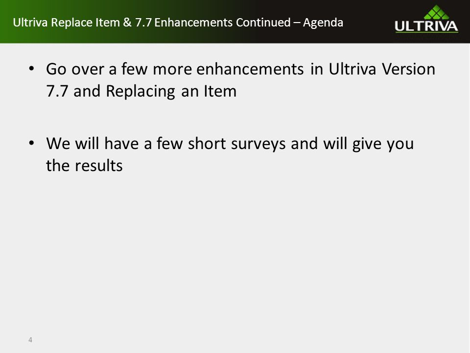 Ultriva Replace Item & 7.7 Enhancements Continued – Agenda Go over a few more enhancements in Ultriva Version 7.7 and Replacing an Item We will have a few short surveys and will give you the results 4