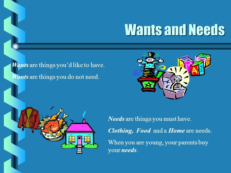 Wants and Needs Wants are things you'd like to have.