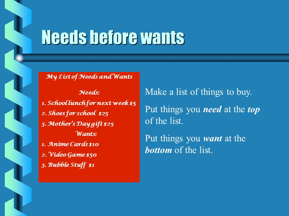 Needs before wants Make a list of things to buy.Put things you need at the top of the list.