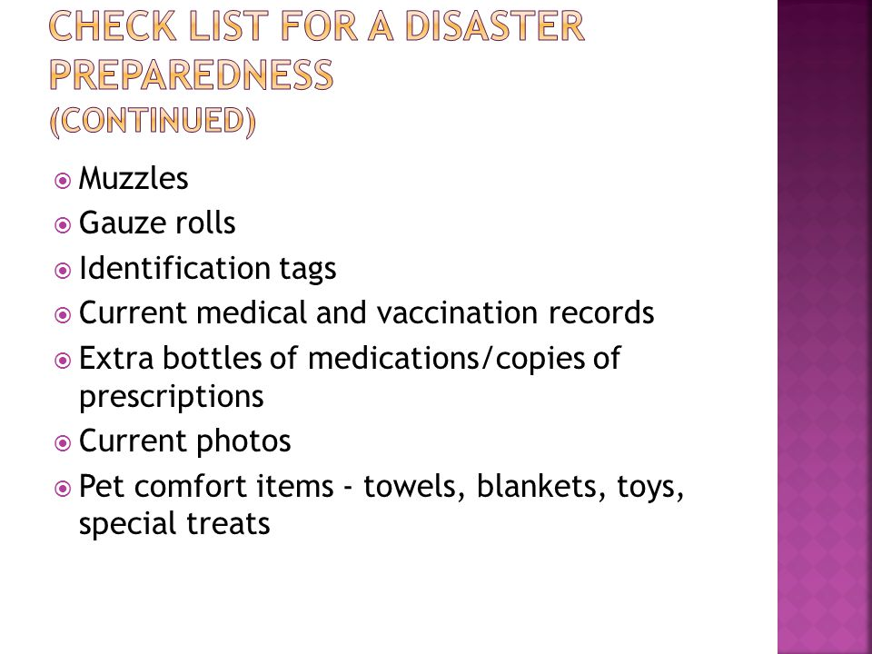  List of hotels, motels, and boarding kennels that will accept pets  Instructions for animal care for rescue workers  First aid kit (both human and pet)  Flashlights, batteries  Copies of health certificates  Out-of-state telephone contact  Flat tire repair kit
