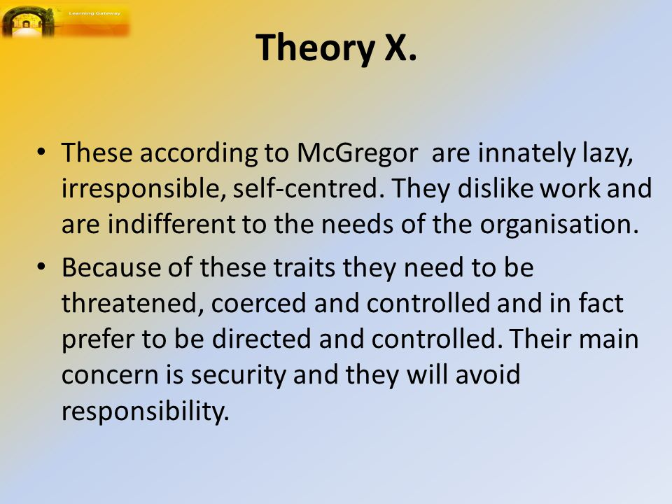 Theory X. These according to McGregor are innately lazy, irresponsible, self-centred.
