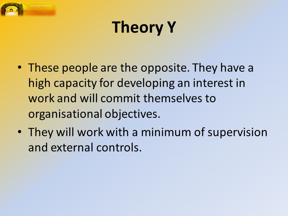 Theory Y These people are the opposite. They have a high capacity for developing an interest in work and will commit themselves to organisational obje