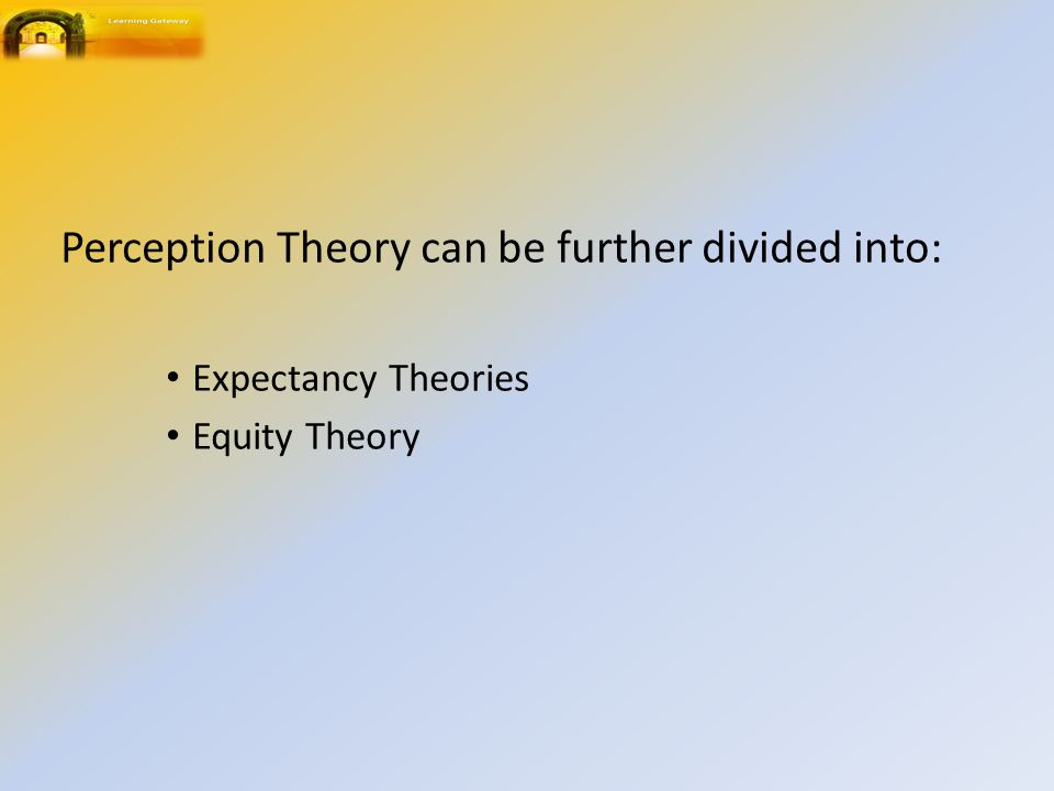 Perception Theory can be further divided into: Expectancy Theories Equity Theory