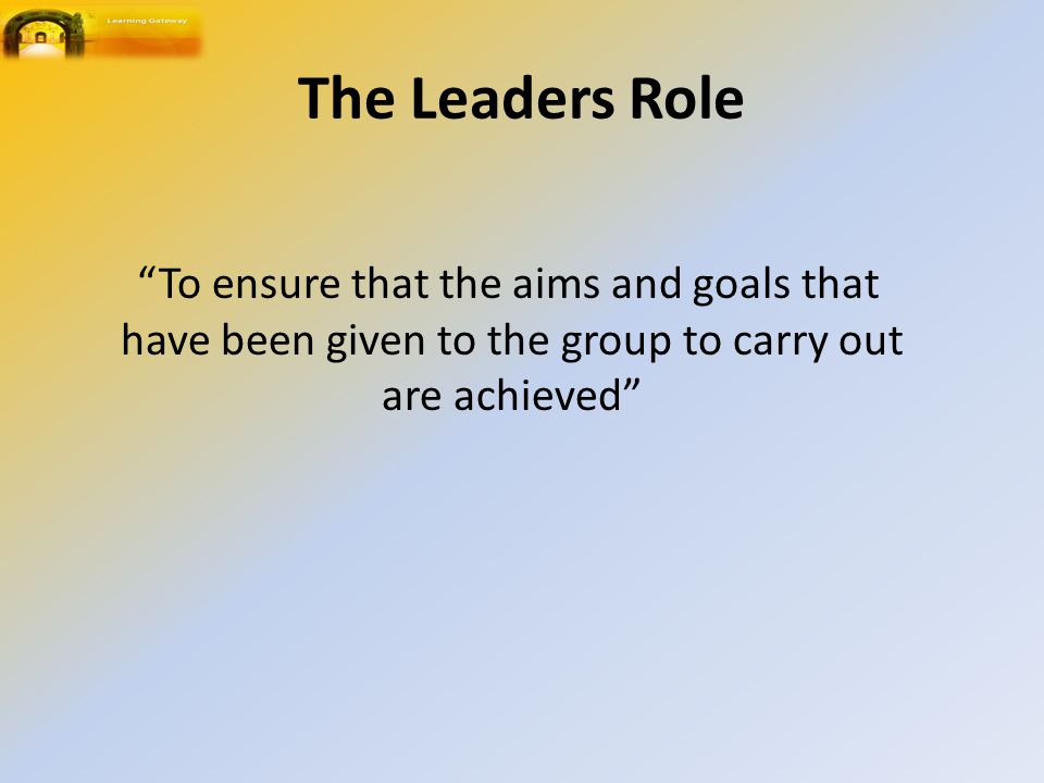 The Leaders Role To ensure that the aims and goals that have been given to the group to carry out are achieved
