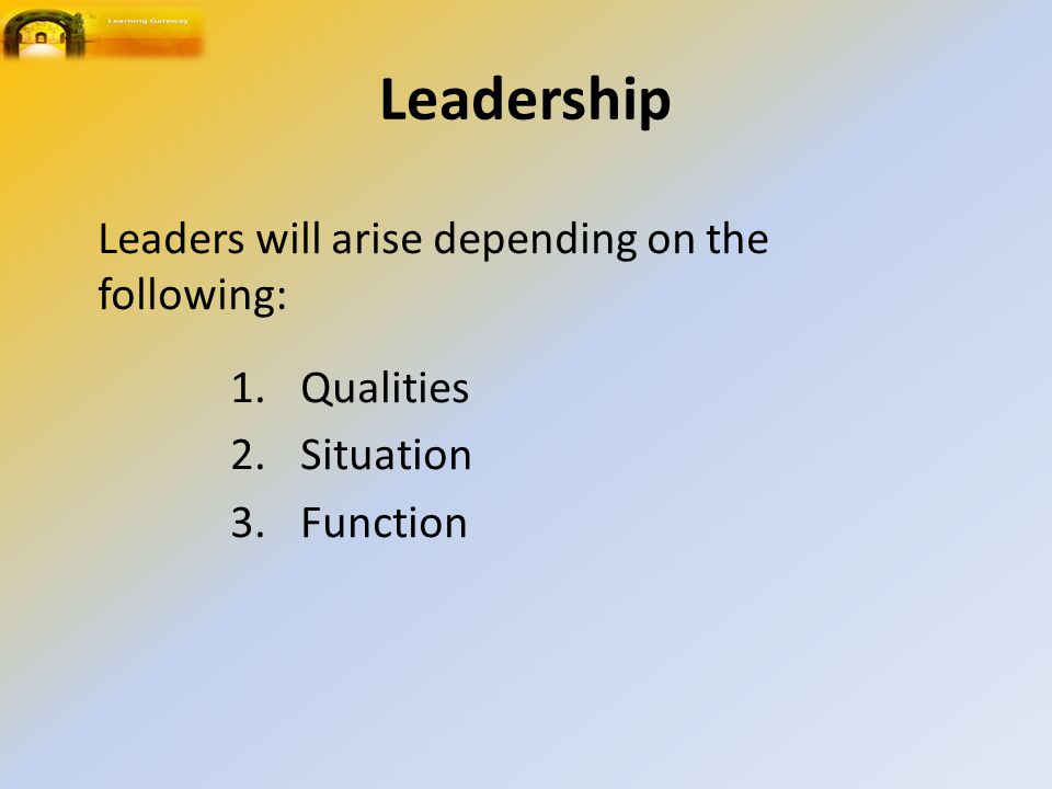 Leadership 1.Qualities 2.Situation 3.Function Leaders will arise depending on the following: