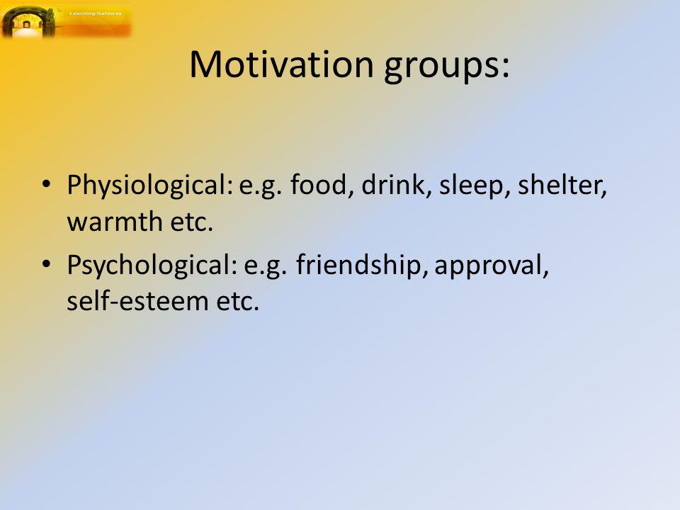 Motivation groups: Physiological: e.g. food, drink, sleep, shelter, warmth etc. Psychological: e.g. friendship, approval, self ‑ esteem etc.